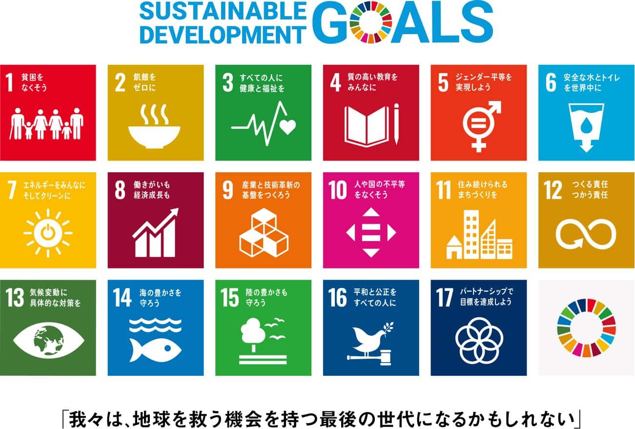 SUSTAINABLE DEVELOPMENT GOALS 「我々は、地球を救う機会を持つ最後の世代になるかもしれない」